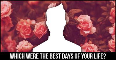 Which were The Best Days of Your Life?
