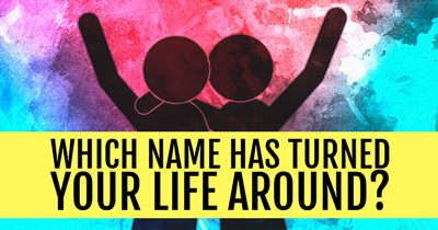 Which Name Has Turned YOUR LIFE Around?