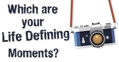 Which are your Life Defining Moments?