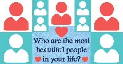Who are the most beautiful people in your life?