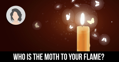 Who is the Moth to your Flame?