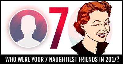 Who Were Your 7 Naughtiest Friends In 2017?