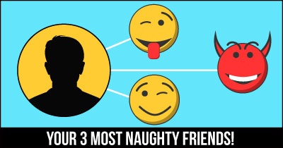 Your 3 Most Naughty Friends!
