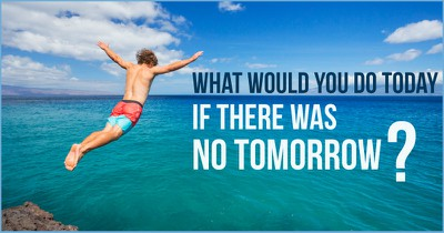 What Would You Do Today, If There Was No Tomorrow?