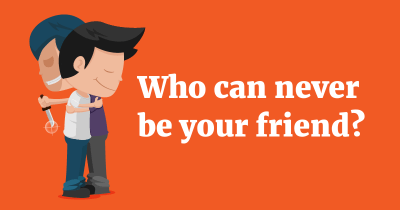 Who can never be your friend?