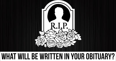 What will be written in your Obituary?