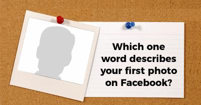 Which one word describes your first photo on Facebook?