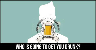 Who is going to get you drunk?