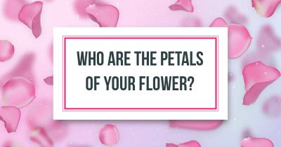 Who are the Petals of your flower?