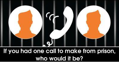 If you had one call to make from prison, who would it be?