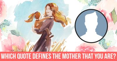 Which Quote defines the Mother that you are?
