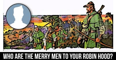 Who are the Merry Men to your Robin Hood?
