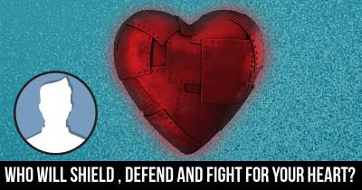 Who will Shield , Defend and Fight for your Heart?