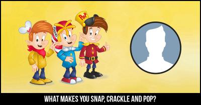 What makes you Snap, Crackle and Pop?