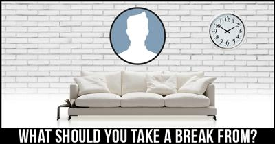 What should you take a break from?