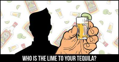 Who is the lime to your Tequila?