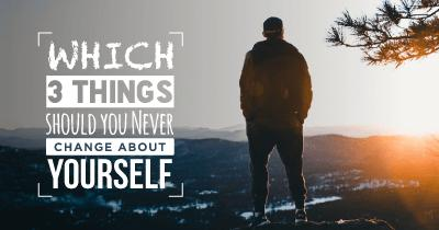 Which 3 Things should you Never Change about Yourself?