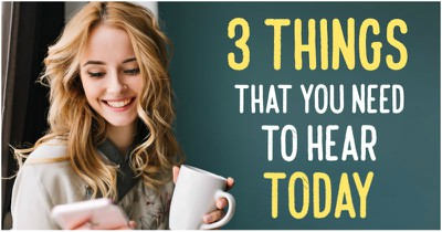 3 Things that you need to hear today