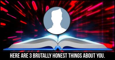 Here are 3 Brutally Honest things about you.