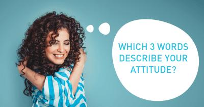Which 3 Words describe your Attitude?