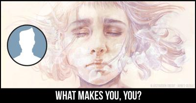 What Makes you, YOU?