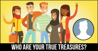 Who are your True Treasures?