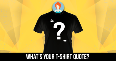 What's your T-shirt quote?