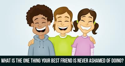 What is the one thing Your best friend is never ashamed of doing?