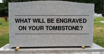 What will be engraved on your Tombstone?