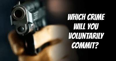 Which Crime will you voluntarily Commit?
