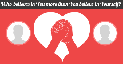 Who believes in You more than You believe in Yourself?