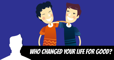 Who Changed your Life for Good?