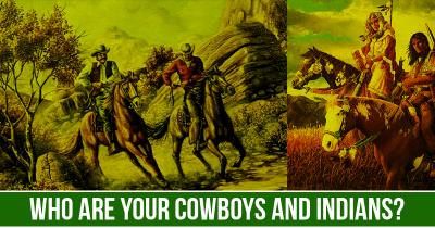 Who are your Cowboys and Indians?