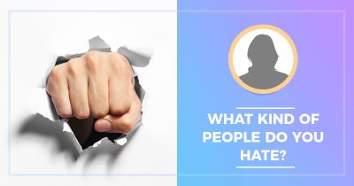 What kind of People do you Hate?