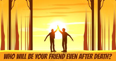 Who will be your Friend even after Death?