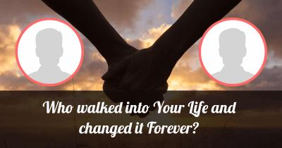 Who walked into Your Life and changed it Forever?