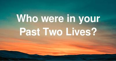 Who were in your Past Two Lives?