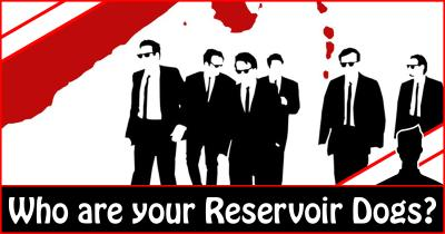 Who are your Reservoir Dogs?