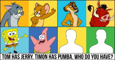 Tom has Jerry. Timon has Pumba. Who do you have?