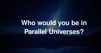 Who would you be in Parallel Universes?
