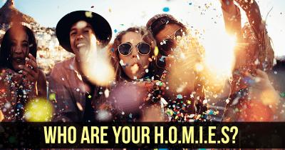 Who are your H.O.M.I.E.S?
