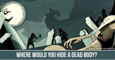 Where would you hide a Dead Body?