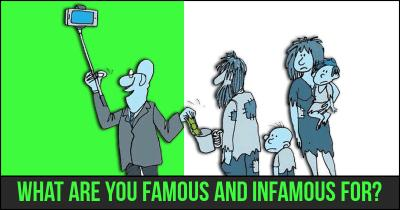 What are you Famous and Infamous for?