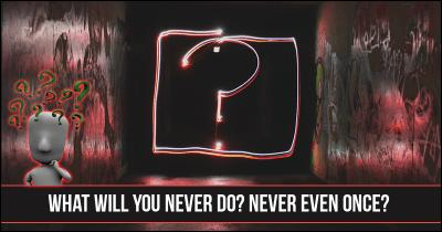 What will you never do? Never even once?
