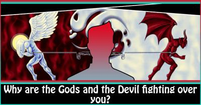 Why are the Gods and the Devil fighting over you?