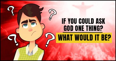 If You Could Ask God One Thing? What Would It Be?