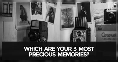Which are your 3 Most Precious Memories?