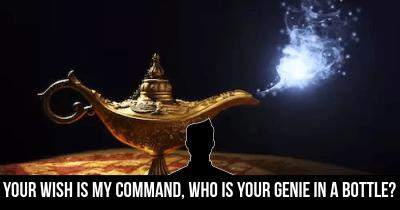 Your wish is my Command, Who is your Genie in a Bottle?