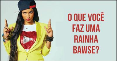 O que você faz uma rainha Bawse?