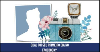 Qual foi seu primeiro dia no Facebook?